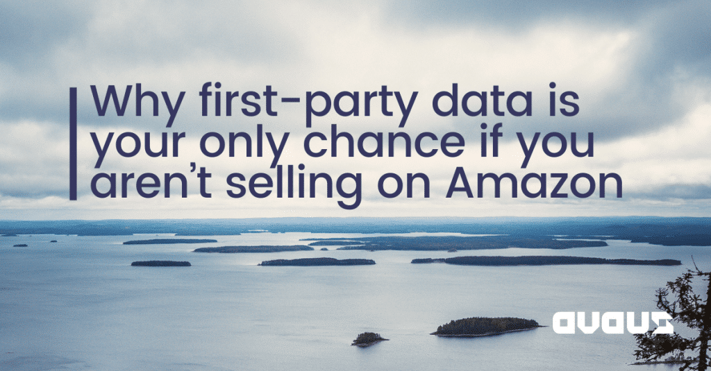 Why first-party data is your only chance if you aren't selling on Amazon (and if you are selling too)…