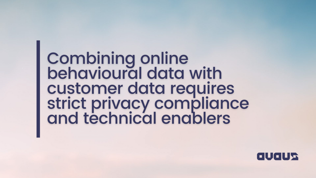 Combining behavioral data with customer data requires privacy compliance and technical enablers