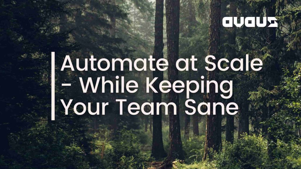 Automate at Scale – While Keeping Your Team Sane